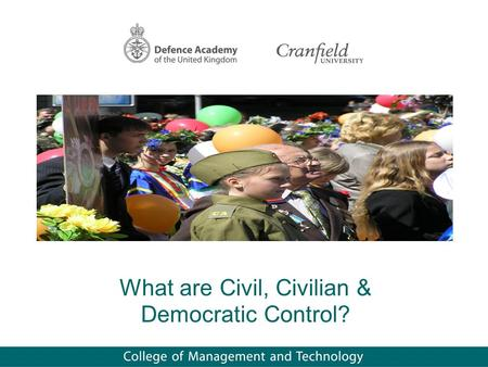 What are Civil, Civilian & Democratic Control?. Scope Underlying principles The relationship between values & roles Methods of control/management Conclusions.