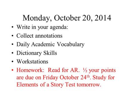 Monday, October 20, 2014 Write in your agenda: Collect annotations Daily Academic Vocabulary Dictionary Skills Workstations Homework: Read for AR. ½ your.