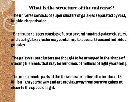 What is the structure of the universe? The universe consists of super clusters of galaxies separated by vast, bubble-shaped voids. Each super cluster consists.