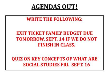 AGENDAS OUT! WRITE THE FOLLOWING: EXIT TICKET FAMILY BUDGET DUE TOMORROW, SEPT. 14 IF WE DO NOT FINISH IN CLASS. QUIZ ON KEY CONCEPTS OF WHAT ARE SOCIAL.