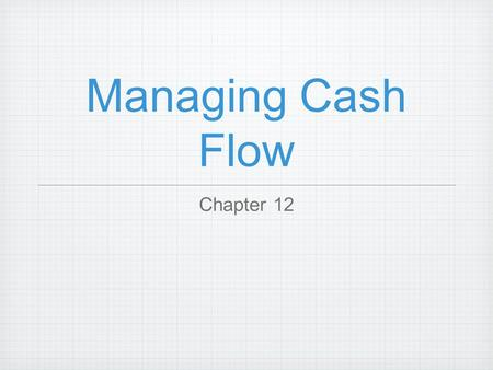 Managing Cash Flow Chapter 12. Cash Management the process of forecasting, collecting, disbursing, investing, and planning for the cash a company needs.