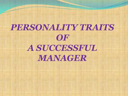 PERSONALITY TRAITS OF A SUCCESSFUL MANAGER. ? ? ?