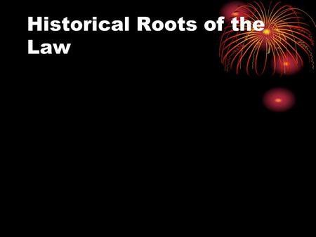 Historical Roots of the Law. Historical Roots of Law Modern approach to law is the result of many years of 'social' evolution Key early contributors:
