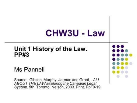 CHW3U - Law Unit 1 History of the Law. PP#3 Ms Pannell Source: Gibson, Murphy, Jarman and Grant,. ALL ABOUT THE LAW Exploring the Canadian Legal System.