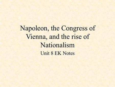 Napoleon, the Congress of Vienna, and the rise of Nationalism Unit 8 EK Notes.