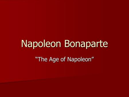 "Napoleon Bonaparte ""The Age of Napoleon"". NAPOLEON "" ONE OF THE GREATEST LEADERS OF ALL TIME"" "" A BRILLIANT MIND; HIGHLY STRATEGIC"" "" LOVED BY THE FRENCH."