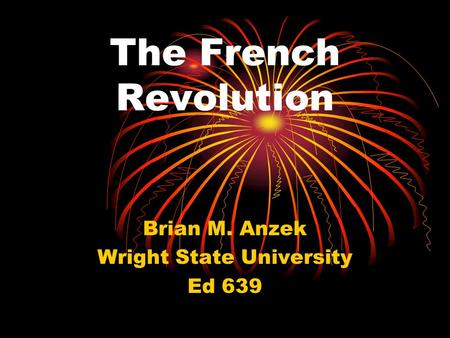 The French Revolution Brian M. Anzek Wright State University Ed 639.