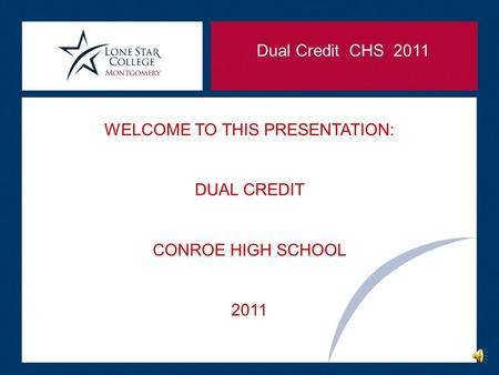 Dual Credit CHS 2011 WELCOME TO THIS PRESENTATION: DUAL CREDIT CONROE HIGH SCHOOL 2011.