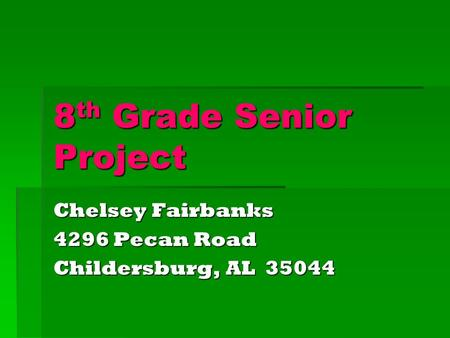 8th Grade Senior Project Chelsey Fairbanks 4296 Pecan Road Childersburg, AL 35044.