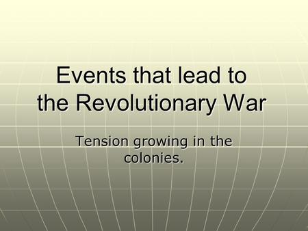 Events that lead to the Revolutionary War Tension growing in the colonies.