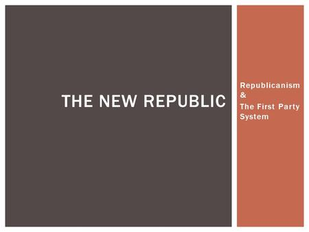 Republicanism & The First Party System THE NEW REPUBLIC.