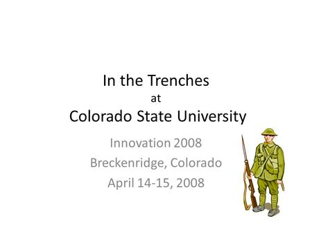 In the Trenches at Colorado State University Innovation 2008 Breckenridge, Colorado April 14-15, 2008.