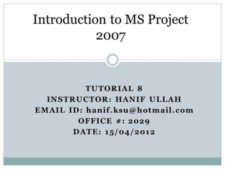 TUTORIAL 8 INSTRUCTOR: HANIF ULLAH  ID: OFFICE #: 2029 DATE: 15/04/2012 Introduction to MS Project 2007.