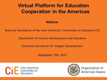 Virtual Platform for Education Cooperation in the Americas Webinar Technical Secretariat of the Inter-American Committee on Education-CIE Department of.