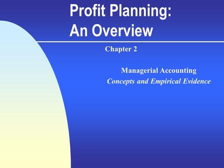 Profit Planning: An Overview Chapter 2 Managerial Accounting Concepts and Empirical Evidence.