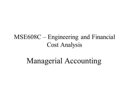 MSE608C – Engineering and Financial Cost Analysis Managerial Accounting.