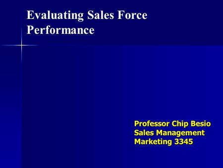 Professor Chip Besio Sales Management Marketing 3345 Evaluating Sales Force Performance.
