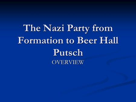 The Nazi Party from Formation to Beer Hall Putsch OVERVIEW.