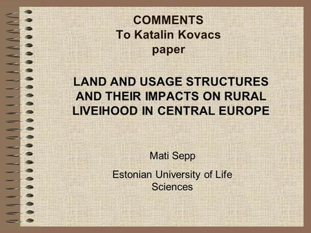 COMMENTS To Katalin Kovacs paper LAND AND USAGE STRUCTURES AND THEIR IMPACTS ON RURAL LIVEIHOOD IN CENTRAL EUROPE Mati Sepp Estonian University of Life.