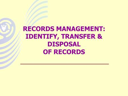 RECORDS MANAGEMENT: IDENTIFY, TRANSFER & DISPOSAL OF RECORDS.