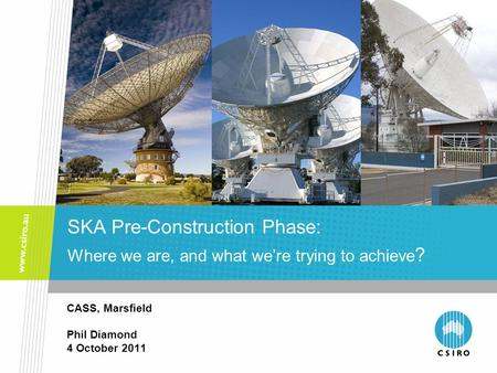 CASS, Marsfield Phil Diamond 4 October 2011 SKA Pre-Construction Phase: Where we are, and what we're trying to achieve ?