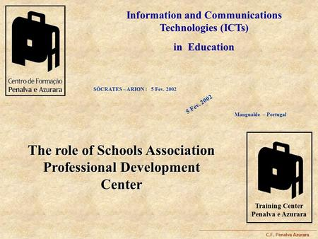 C.F. Penalva Azurara Information and Communications Technologies (ICTs) in Education SÓCRATES – ARION : 5 Fev. 2002 The role of Schools Association Professional.