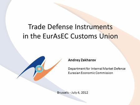 Trade Defense Instruments in the EurAsEC Customs Union Andrey Zakharov Department for Internal Market Defense Eurasian Economic Commission Brussels - July.