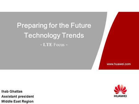 Www.huawei.com Preparing for the Future Technology Trends - LTE Focus - Ihab Ghattas Assistant president Middle East Region.