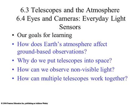 6.3 Telescopes and the Atmosphere 6.4 Eyes and Cameras: Everyday Light Sensors Our goals for learning How does Earth's atmosphere affect ground-based observations?