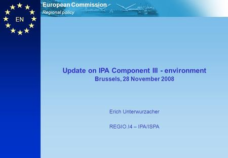 Regional policy European Commission EN Update on IPA Component III - environment Brussels, 28 November 2008 Erich Unterwurzacher REGIO.I4 – IPA/ISPA.