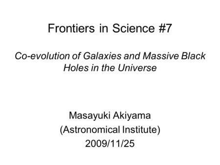 Frontiers in Science #7 Co-evolution of Galaxies and Massive Black Holes in the Universe Masayuki Akiyama (Astronomical Institute) 2009/11/25.