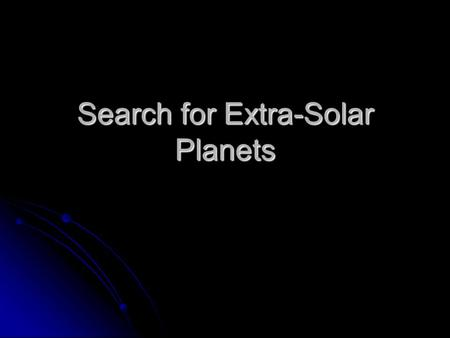 Search for Extra-Solar Planets. Background 1995 first discovered evidence that other stars have planets. 1995 first discovered evidence that other stars.