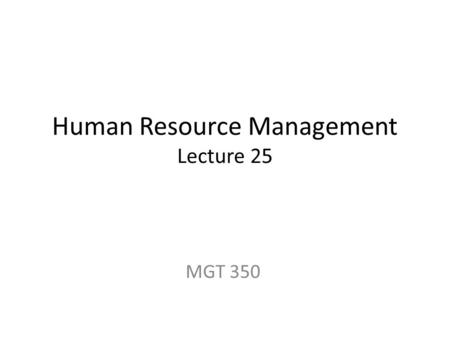 Human Resource Management Lecture 25 MGT 350. Last Lecture The Industrial Revolution Time and Motion Studies for one best way. Abraham H. Maslow Theory.