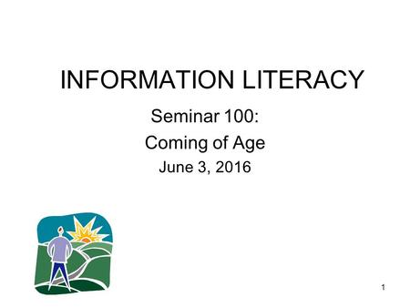 1 INFORMATION LITERACY Seminar 100: Coming of Age June 3, 2016.
