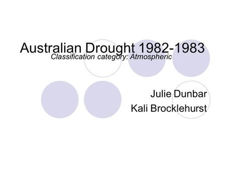 Australian Drought 1982-1983 Julie Dunbar Kali Brocklehurst Classification category: Atmospheric.