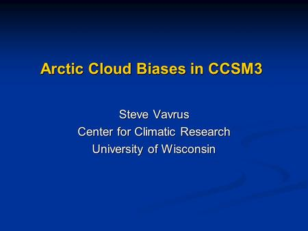 Arctic Cloud Biases in CCSM3 Steve Vavrus Center for Climatic Research University of Wisconsin.