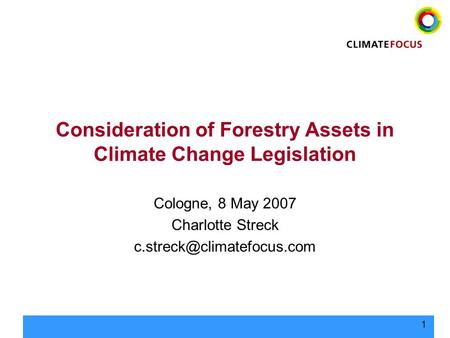 1 Consideration of Forestry Assets in Climate Change Legislation Cologne, 8 May 2007 Charlotte Streck