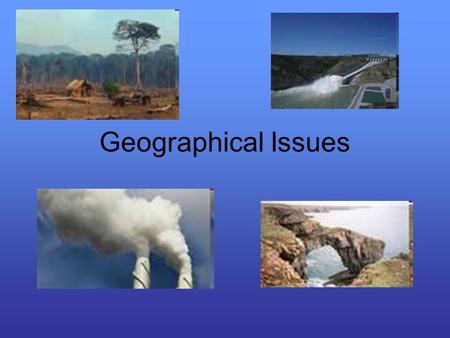 Geographical Issues. What is a Geographical Issue? It involves the interaction of the physical and human environments. They have the following aspects: