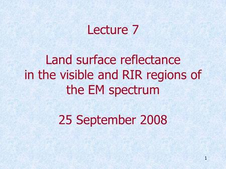 1 Lecture 7 Land surface reflectance in the visible and RIR regions of the EM spectrum 25 September 2008.