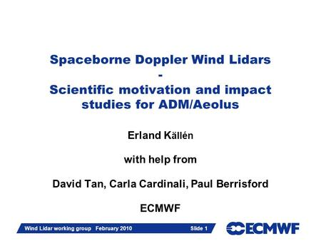 Slide 1 Wind Lidar working group February 2010 Slide 1 Spaceborne Doppler Wind Lidars - Scientific motivation and impact studies for ADM/Aeolus Erland.