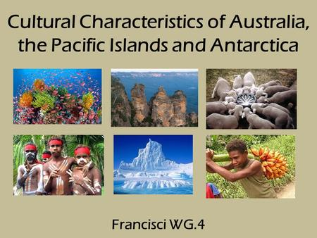 Cultural Characteristics of Australia, the Pacific Islands and Antarctica Francisci WG.4.