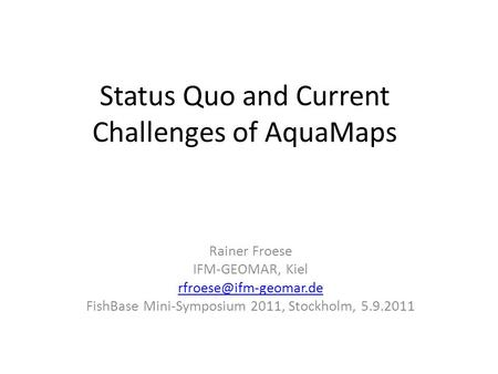 Status Quo and Current Challenges of AquaMaps Rainer Froese IFM-GEOMAR, Kiel FishBase Mini-Symposium 2011, Stockholm, 5.9.2011.
