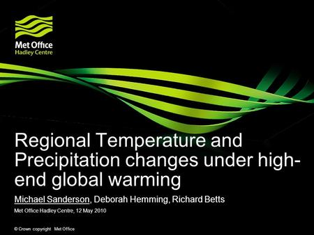 © Crown copyright Met Office Regional Temperature and Precipitation changes under high- end global warming Michael Sanderson, Deborah Hemming, Richard.