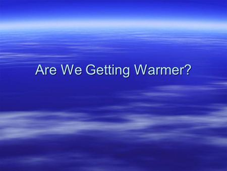 Are We Getting Warmer?. Is the Earth getting warmer? 1.Yes 2.No.