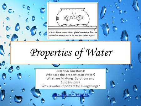 Properties of Water Essential Questions: What are the properties of Water? What are Mixtures, Solutions and Suspensions? Why is water important for living.