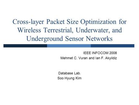 Cross-layer Packet Size Optimization for Wireless Terrestrial, Underwater, and Underground Sensor Networks IEEE INFOCOM 2008 Mehmet C. Vuran and Ian F.
