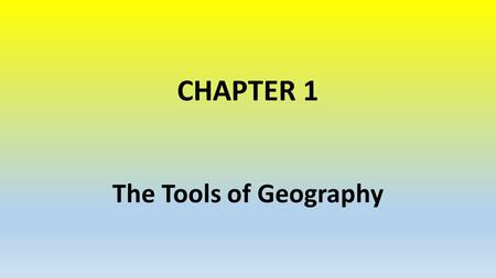CHAPTER 1 The Tools of Geography. Essential Question: How do geographers show information on maps?