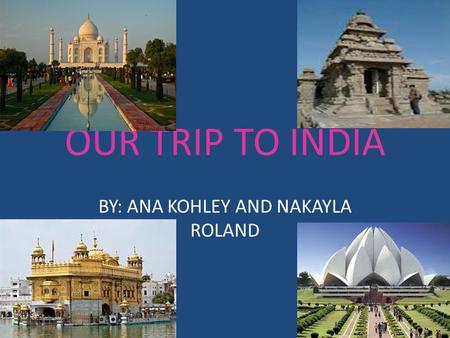 OUR TRIP TO INDIA BY: ANA KOHLEY AND NAKAYLA ROLAND.