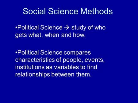 Social Science Methods Political Science  study of who gets what, when and how. Political Science compares characteristics of people, events, institutions.