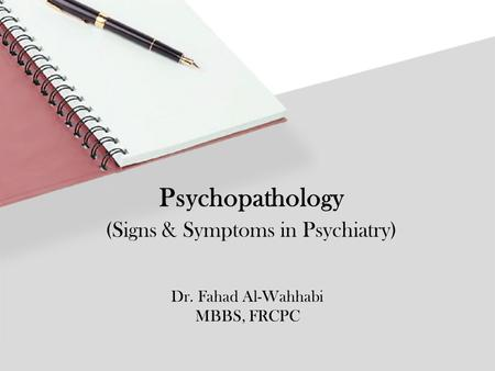 Dr. Fahad Al-Wahhabi MBBS, FRCPC Psychopathology (Signs & Symptoms in Psychiatry)